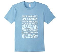 Ain't No Party Like a Gatsby Party Because a Gatsby Party Don't Stop Until Two People Are Dead & Everyone is Disillusioned with the Jazz Age as a Whole T-Shirt Fitzgerald