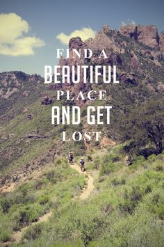Find a beautiful place and get lost.