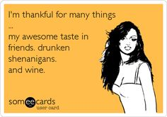 I'm thankful for many things ... my awesome taste in friends. drunken shenanigans. and wine. | Thanksgiving Ecard | someecards.com