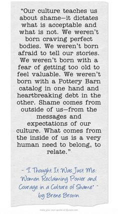 """""""Our culture teaches us about shame—it dictates what is acceptable and what is not. We weren't born craving perfect bodies. We weren't born afraid to tell our stories. We weren't born with a fear of getting too old to feel valuable. We weren't born with a Pottery Barn catalog in one hand and heartbreaking debt in the other. Shame comes from outside of us—from the messages and expectations of our culture. What comes from the inside of us is a very human need to belong, to..."""