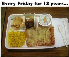 .Wednesdays at my school.  I would push your granny out of the way for a piece of that rectangle pizza right now!