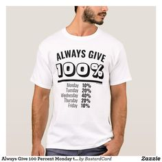 Always Give 100 Percent Monday to Friday T-Shirt