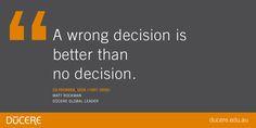 A wrong decision is better than no decision.  Co-founder, seek (1997-2006)Matt Rockman Dūcere global leader