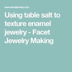 Using table salt to texture enamel jewelry - Facet Jewelry Making