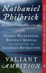 Valiant Ambition: George Washington, Benedict Arnold, and the Fate of the American Revolution | by Nathaniel Philbrick