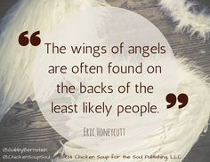 """The wings of angels are often found on the backs of the least likely people."" ~Eric Honeycutt #angels #quotes #ChickenSoupfortheSoul"