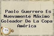 http://tecnoautos.com/wp-content/uploads/imagenes/tendencias/thumbs/paolo-guerrero-es-nuevamente-maximo-goleador-de-la-copa-america.jpg Paolo Guerrero. Paolo Guerrero es nuevamente máximo goleador de la Copa América, Enlaces, Imágenes, Videos y Tweets - http://tecnoautos.com/actualidad/paolo-guerrero-paolo-guerrero-es-nuevamente-maximo-goleador-de-la-copa-america/