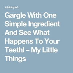 Gargle With One Simple Ingredient And See What Happens To Your Teeth! – My Little Things