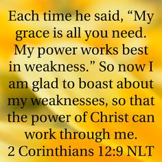 "2 Corinthians Each time he said, ""My grace is all you need. My power works best in weakness."" So now I am glad to boast about my weaknesses, so that the power of Christ can work through me. Scripture Quotes, Bible Scriptures, Faith Quotes, Religious Quotes, Spiritual Quotes, Favorite Bible Verses, Trust God, Word Of God, Christian Quotes"