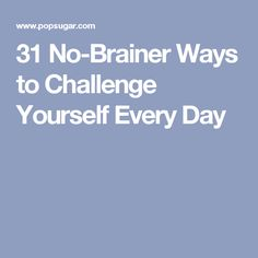 31 No-Brainer Ways to Challenge Yourself Every Day