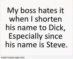 funny quotes my boss hates it when i shorten his name to Dick especially since his name is Steve
