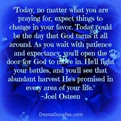 """Today, no matter what you are praying for, expect things to change in your favor. Today could be the day that God turns it all around. As you wait with patience and expectancy, you'll open the door for God to move in. He'll fight your battles, and you'll see that abundant harvest He's promised in every area of your life."" ~Joel Osteen #quote www.DeenaDouglas.com"