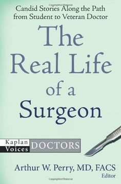 The Real Life of a Surgeon: Candid Stories Along the Path from Student to Veteran Doctor (Kaplan Voices: Doctors) by Arthur W. Perry MD