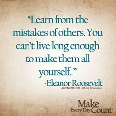 Learn from mistakes of others. You can't live long enough to make them all yourself. - Eleanor Roosvelt