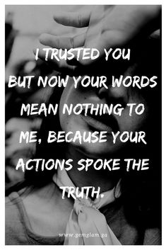 I trusted you but now your words mean nothing to me, because your actions spoke the truth.