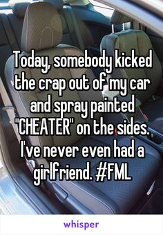 """Today, somebody kicked the crap out of my car and spray painted """"CHEATER"""" on the sides. I've never even had a girlfriend. #FML"""