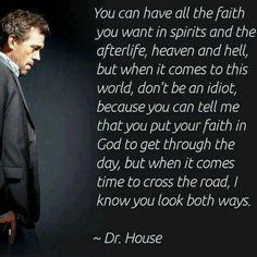 """You can have all the faith you want in spirits and the afterlife, heaven and hell, but when it comes to this world, don't be an idiot, because you can tell me that you put your faith in God to get through the day, but when it comes time to cross the road, I know you look both ways."" Dr. Gregory House; House MD quotes"