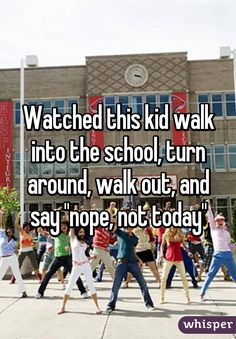 """Watched this kid walk into the school, turn around, walk out, and say """"nope, not today"""""""