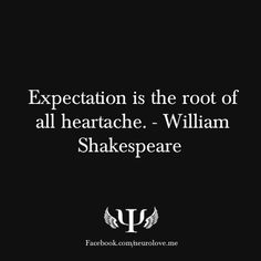 Expectation is the root of all heartache. - William Shakespeare // Expectation is an ego specialty.