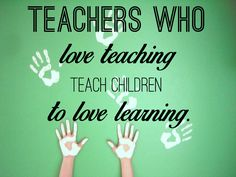 """Teachers who love teaching teach children to love learning"""