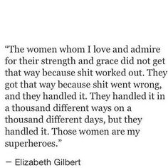 The woman whom I love and admire for their strength and grace did not get that way because shit worked out. They got that way because shit went wrong and they handled it. They handled it in a thousand different ways on a thousand different days, but they handled it. Those women are my superheroes. #FeministQuotes #SuperheroQuotes #ElizabethGilbertQuotes