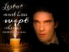 """Lestat must have WEPT when he made you"" -Armand, Interview with the vampire (the movie)"