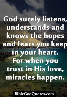 God surely listens, understands and knows the hopes       God surely listens, understands and knows the hopes and fears yoou keep in your heart. For when you trust in His love, miracles ...