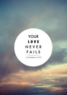 Your love never fails, It never gives up on me. O:-) 1 Corinthians 13:4-8