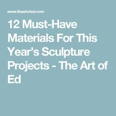 12 Must-Have Materials For This Year's Sculpture Projects - The Art of Ed