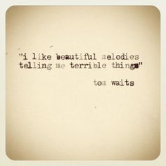 """i like beautiful melodies telling me terrible things"" tom waits #quotes by renatodigiorgio, via Flickr"