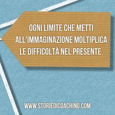 Da buongiorno a giorno buono. *Ogni limite che metti all'immaginazione moltiplica le difficoltà nel presente.* www.storiedicoaching.com #buongiorno #coach #limite #immaginazione #difficoltà #presente #futuro