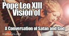 The Vision Of Pope Leo XIII October 13, 1884 Exactly 33 years to the day prior to the great Miracle of the Sun in Fatima, that is, on October 13, 1884, Pope Leo XIII had a remarkable vision. When the aged Pontiff had finished celebrating Mass in his private Vatican Chapel, attended by a few […]