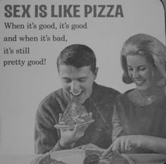 Sex is like pizza....