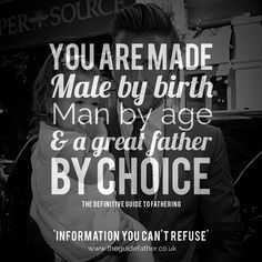 You are made male by birth, Man by age & a great father by choice... #ChooseToBe #Empower #Fathering # DavidBeckham #TheGuidefather 'information you can't refuse' Join The Family!