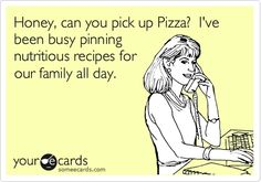 Honey, can you pick up Pizza? Ive been busy pinning nutritious recipes for our family all day. Too funny!
