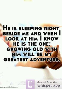 He is sleeping right beside me and when I look at him I know he is the one; growing old with him will be my greatest adventure.