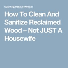 How To Clean And Sanitize Reclaimed Wood – Not JUST A Housewife