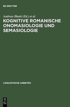 Kognitive romanische Onomasiologie und Semasiologie / herausgegeben von Andreas Blank und Peter Koch Publicación Tübingen : M. Niemeyer, 2003