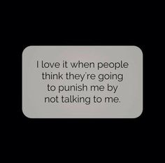 I love it when people think they're going to punish me by not talking to me. | #INTJ