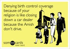 Denying birth control coverage because of your religion is like closing down a car dealer because the Amish don't drive.