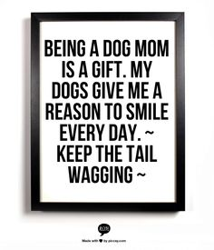 Being a dog mom is a gift. My dogs give me a reason to smile every day.  ~ Keep the Tail Wagging ~