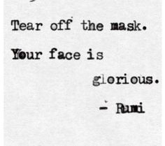 """Tear off your mask.  Your face is glorious"". Rumi"