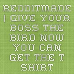 redditmade | Give Your-boss-the-bird - Now you can get the T- Shirt Your Boss, Birds, T Shirt, Supreme T Shirt, Tee Shirt, Bird, Tee