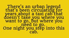 There's an urban legend that's been circulating for years about a taxi cab that doesn't take you where you want to go, but where you need to go. One night, you step into this cab. More