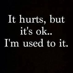 It hurts, but it's ok... I'm used to it. .... hence why I don't share much about how I feel. It's a bummer for me to even talk about so I know it's a bummer for other's to hear. I like staying & focusing on the positives if I can!