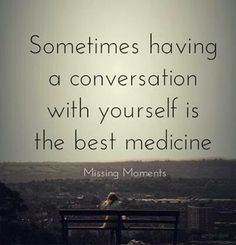 And people always say....you can talk to yourself as long as you dont answer yourself....my thought is....you better answer!!!