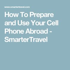 How To Prepare and Use Your Cell Phone Abroad - SmarterTravel