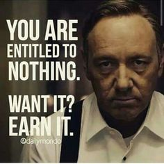 You are entitled to nothing. Want it? Earn it.