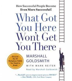 What Got You Here Won't Get You There: Discover the 20 Workplace Habits You Need to Break