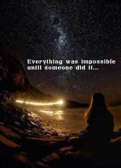 """""""Everything was impossible until someone did it"""""""